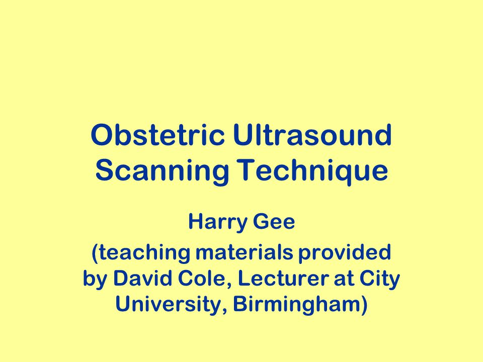 Obstetric Ultrasound Scanning Technique Harry Gee (teaching materials provided by David Cole, Lecturer at City University, Birmingham)