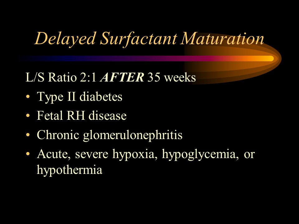 Accelerated Surfactant Maturation Smoking Maternal respiratory problems Maternal diabetes (usually type I) Maternal anemia Maternal hypertension Maternal infection Maternal narcotic use Maternal malnutrition PROM – Premature Rupture of the Membrane –Also makes infant prone to hypothermia and infection Placental problems –Placenta Praevia –Placenta Abruptio