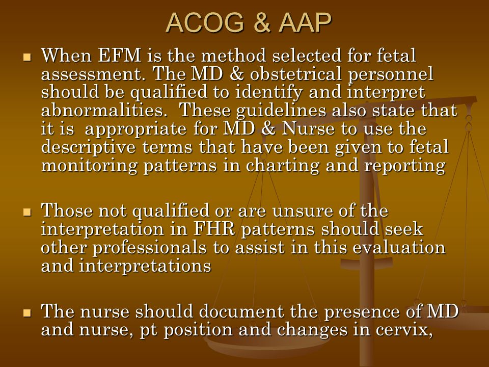 ACOG & AAP When EFM is the method selected for fetal assessment. The MD & obstetrical personnel should be qualified to identify and interpret abnormal