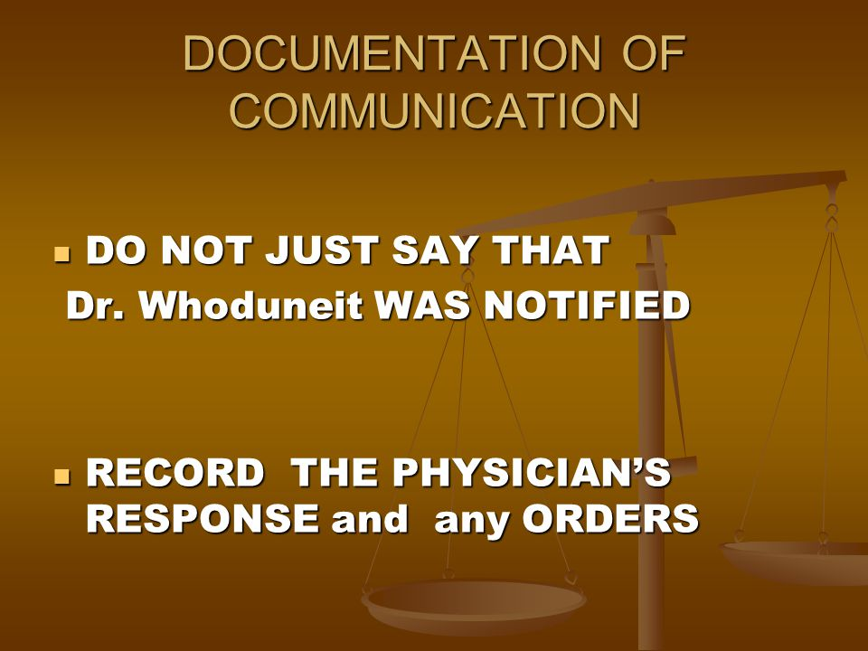 DOCUMENTATION OF COMMUNICATION DO NOT JUST SAY THAT DO NOT JUST SAY THAT Dr. Whoduneit WAS NOTIFIED Dr. Whoduneit WAS NOTIFIED RECORD THE PHYSICIAN'S