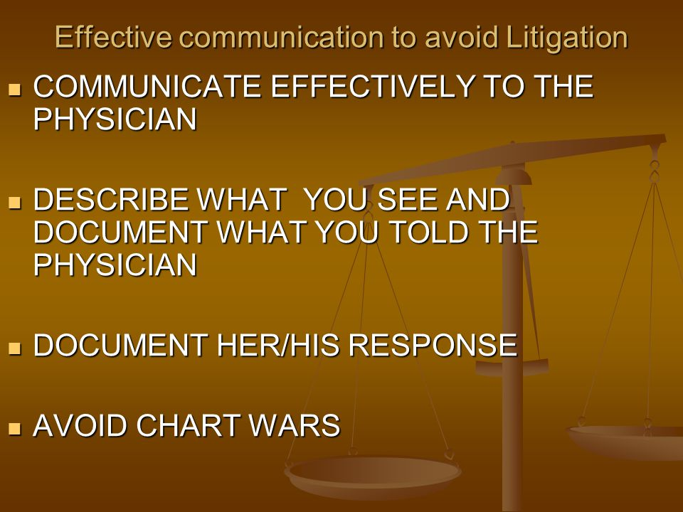 Effective communication to avoid Litigation COMMUNICATE EFFECTIVELY TO THE PHYSICIAN COMMUNICATE EFFECTIVELY TO THE PHYSICIAN DESCRIBE WHAT YOU SEE AN