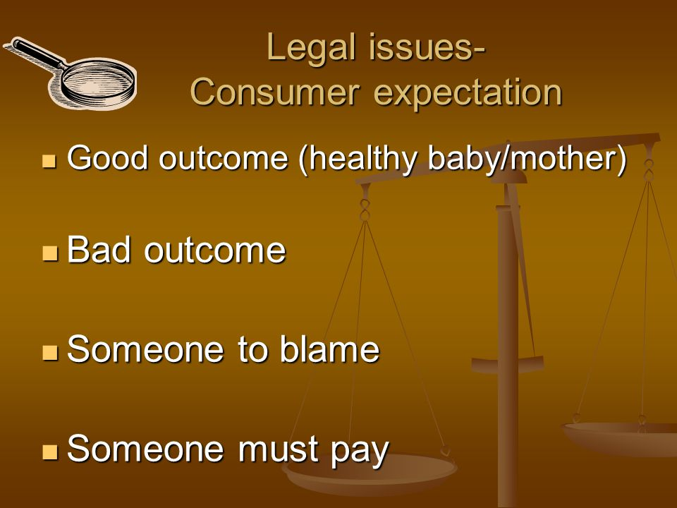 Legal issues- Consumer expectation Good outcome (healthy baby/mother) Good outcome (healthy baby/mother) Bad outcome Bad outcome Someone to blame Some