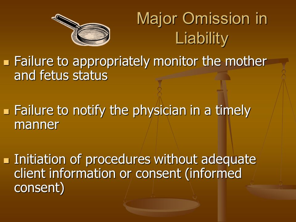 Major Omission in Liability Failure to appropriately monitor the mother and fetus status Failure to appropriately monitor the mother and fetus status