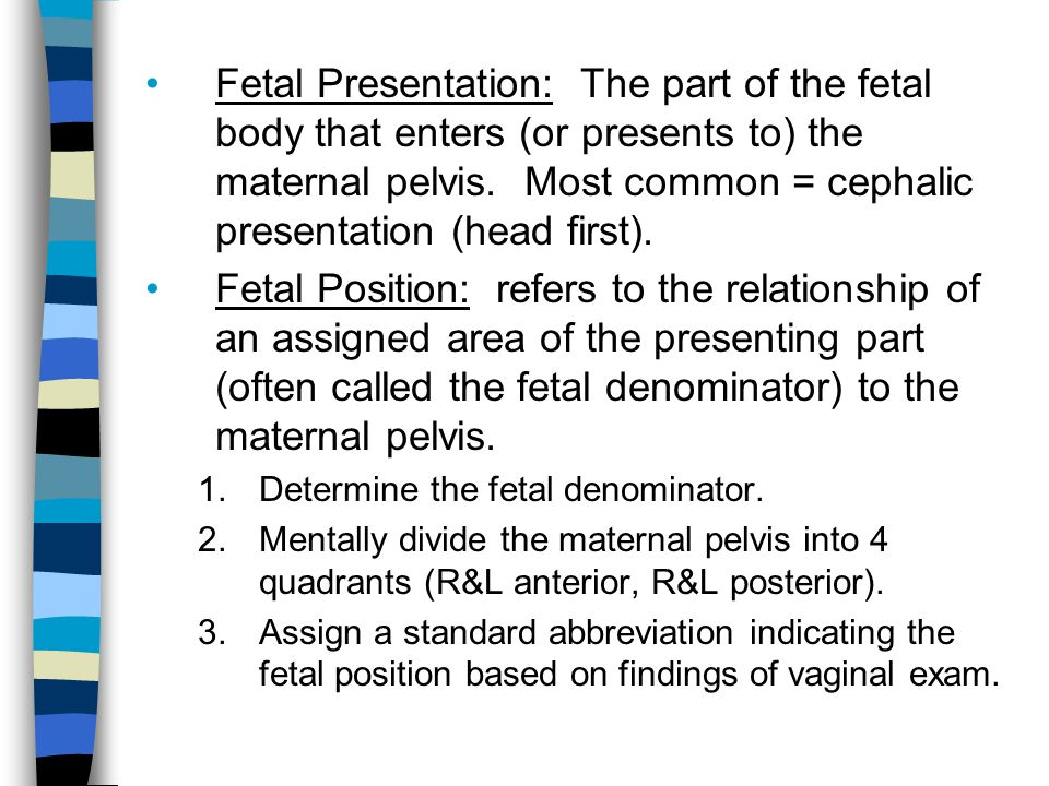 Fetal Presentation: The part of the fetal body that enters (or presents to) the maternal pelvis. Most common = cephalic presentation (head first). Fet