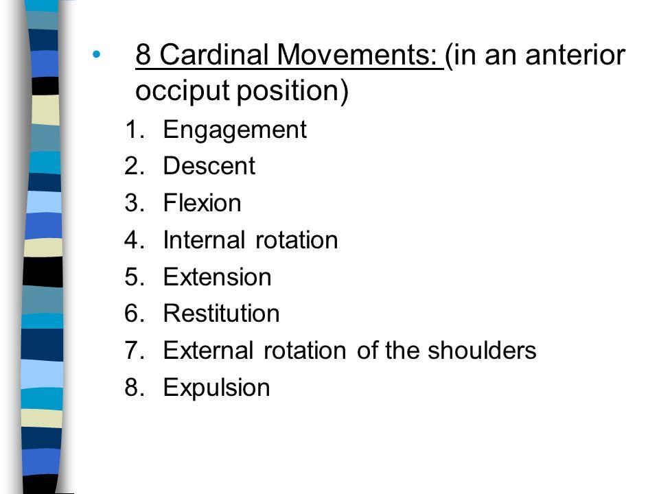 8 Cardinal Movements: (in an anterior occiput position) 1.Engagement 2.Descent 3.Flexion 4.Internal rotation 5.Extension 6.Restitution 7.External rota