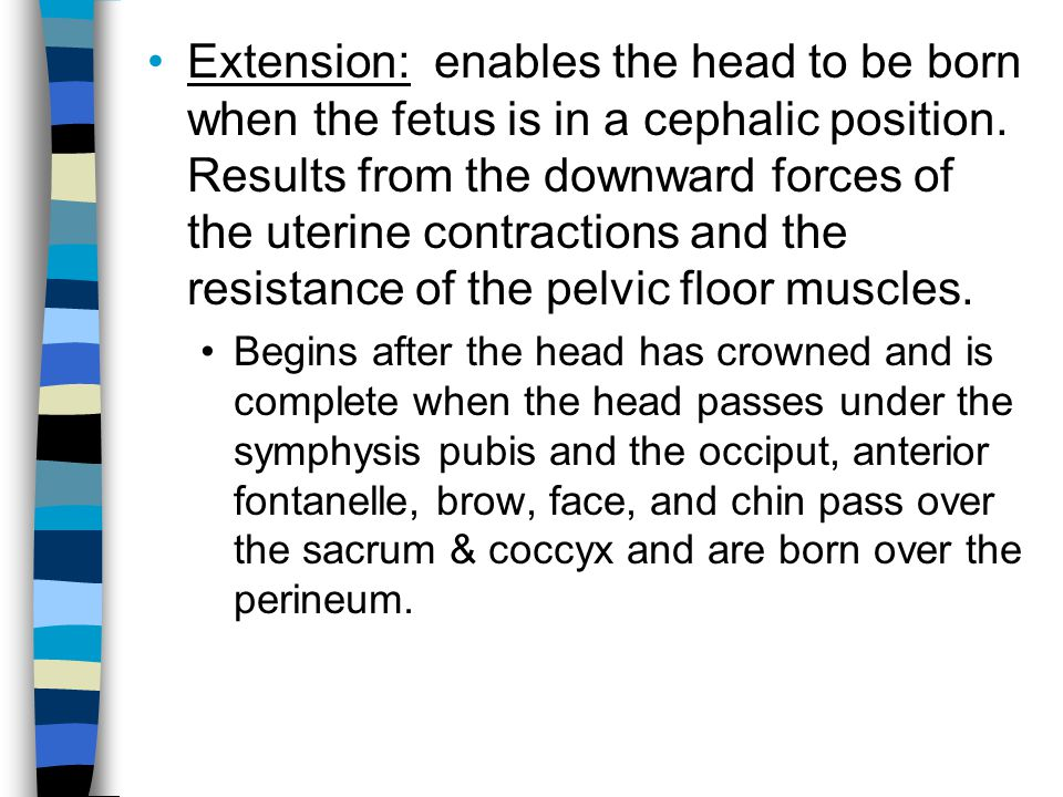 Extension: enables the head to be born when the fetus is in a cephalic position. Results from the downward forces of the uterine contractions and the