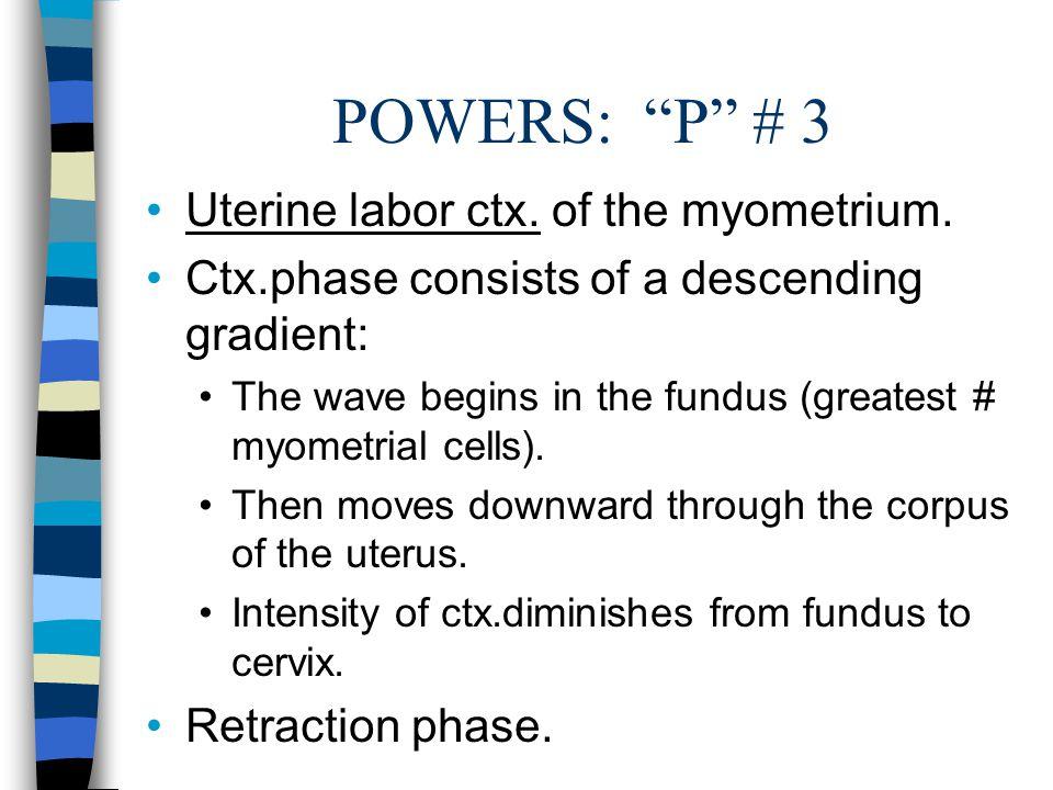 "POWERS: ""P"" # 3 Uterine labor ctx. of the myometrium. Ctx.phase consists of a descending gradient: The wave begins in the fundus (greatest # myometria"