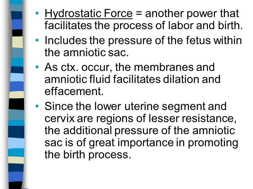 Hydrostatic Force = another power that facilitates the process of labor and birth. Includes the pressure of the fetus within the amniotic sac. As ctx.