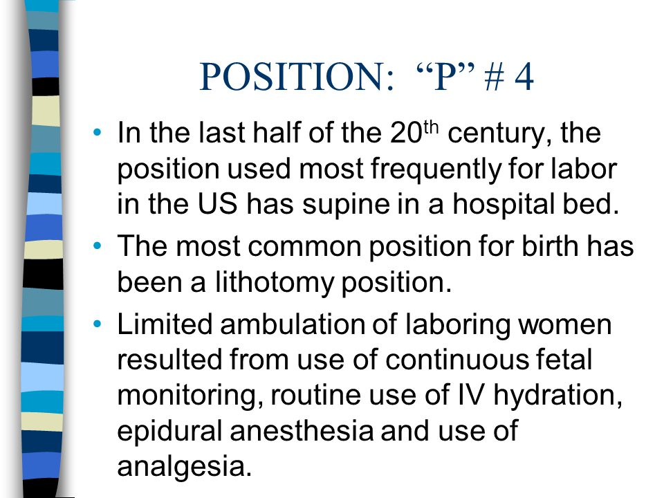 """POSITION: """"P"""" # 4 In the last half of the 20 th century, the position used most frequently for labor in the US has supine in a hospital bed. The most"""