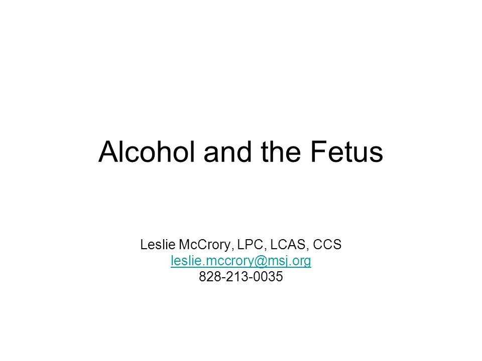 Alcohol and the Fetus Leslie McCrory, LPC, LCAS, CCS leslie.mccrory@msj.org 828-213-0035