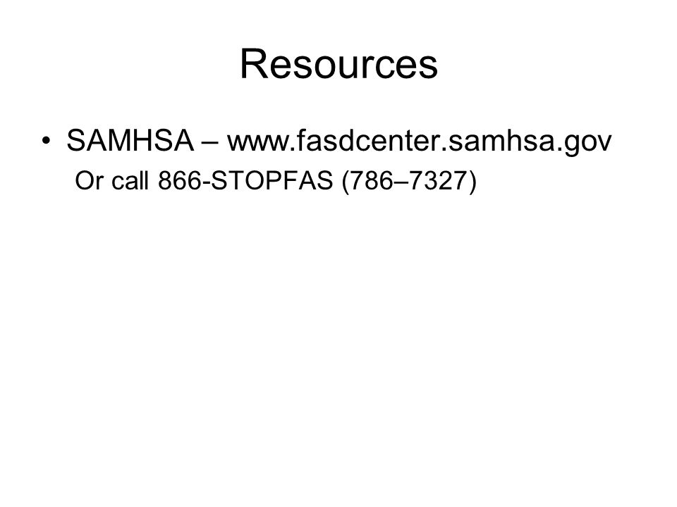 Resources SAMHSA – www.fasdcenter.samhsa.gov Or call 866-STOPFAS (786–7327)
