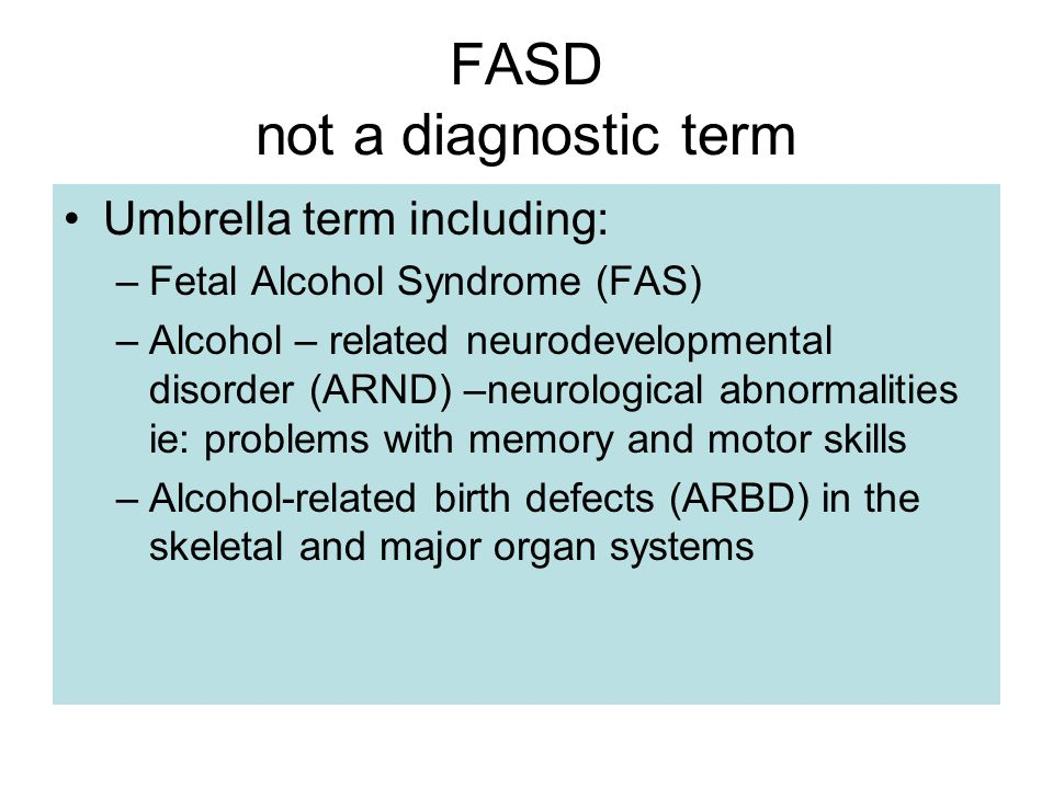 FASD not a diagnostic term Umbrella term including: –Fetal Alcohol Syndrome (FAS) –Alcohol – related neurodevelopmental disorder (ARND) –neurological abnormalities ie: problems with memory and motor skills –Alcohol-related birth defects (ARBD) in the skeletal and major organ systems