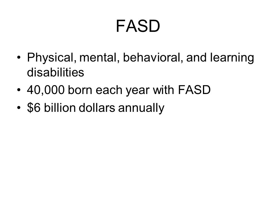 FASD Physical, mental, behavioral, and learning disabilities 40,000 born each year with FASD $6 billion dollars annually
