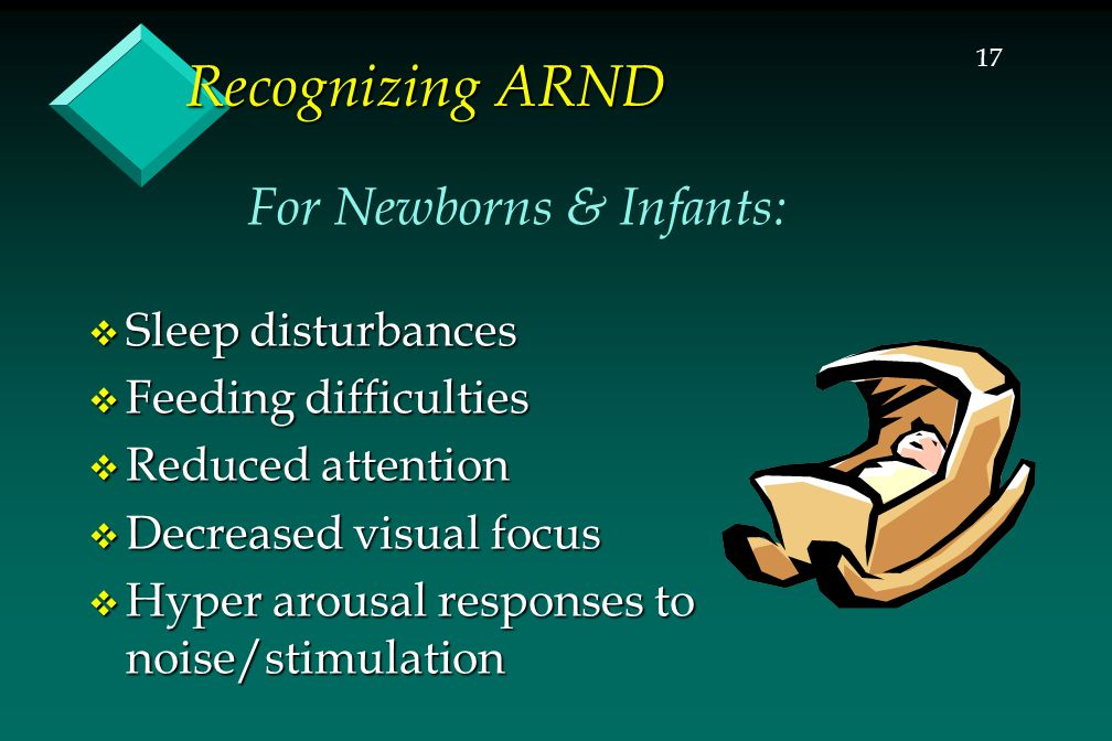 17 Recognizing ARND  Sleep disturbances  Feeding difficulties  Reduced attention  Decreased visual focus  Hyper arousal responses to noise/stimulation For Newborns & Infants: