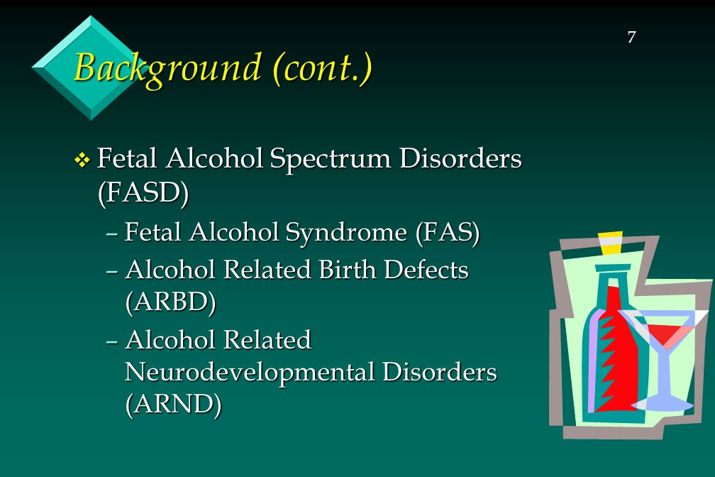 7 Background (cont.)  Fetal Alcohol Spectrum Disorders (FASD) –Fetal Alcohol Syndrome (FAS) –Alcohol Related Birth Defects (ARBD) –Alcohol Related Neurodevelopmental Disorders (ARND)