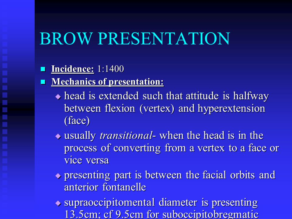 BROW PRESENTATION Incidence: 1:1400 Incidence: 1:1400 Mechanics of presentation: Mechanics of presentation:  head is extended such that attitude is h