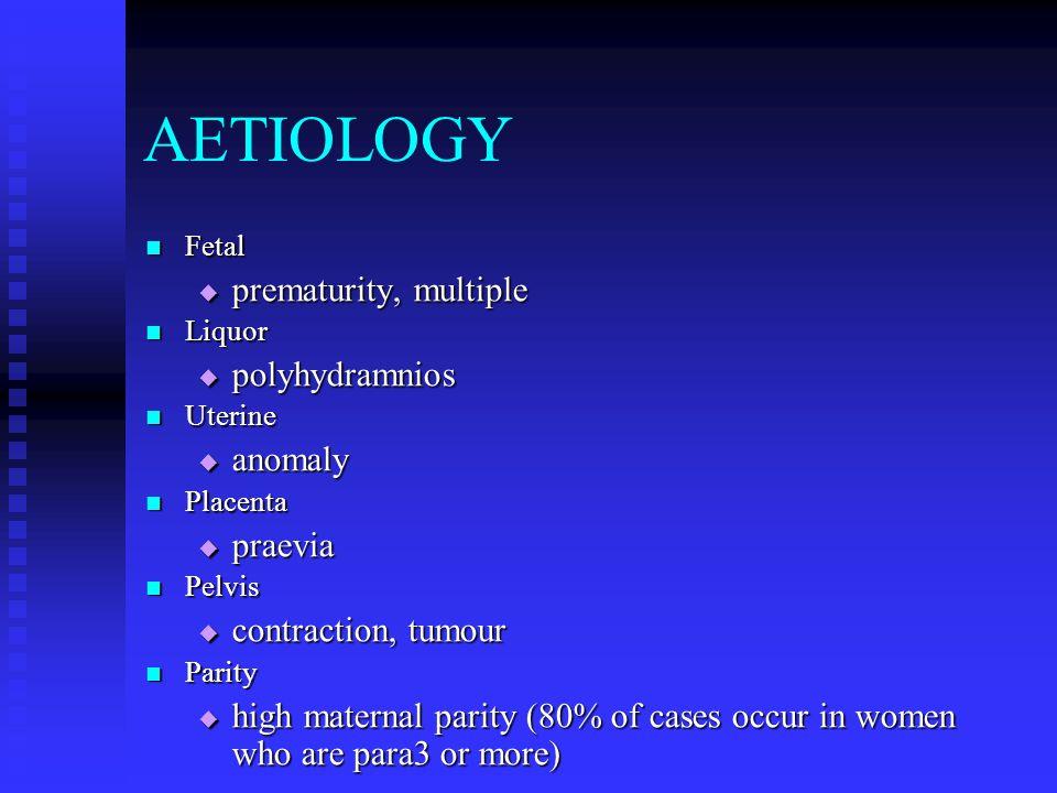 AETIOLOGY Fetal Fetal  prematurity, multiple Liquor Liquor  polyhydramnios Uterine Uterine  anomaly Placenta Placenta  praevia Pelvis Pelvis  contraction, tumour Parity Parity  high maternal parity (80% of cases occur in women who are para3 or more)