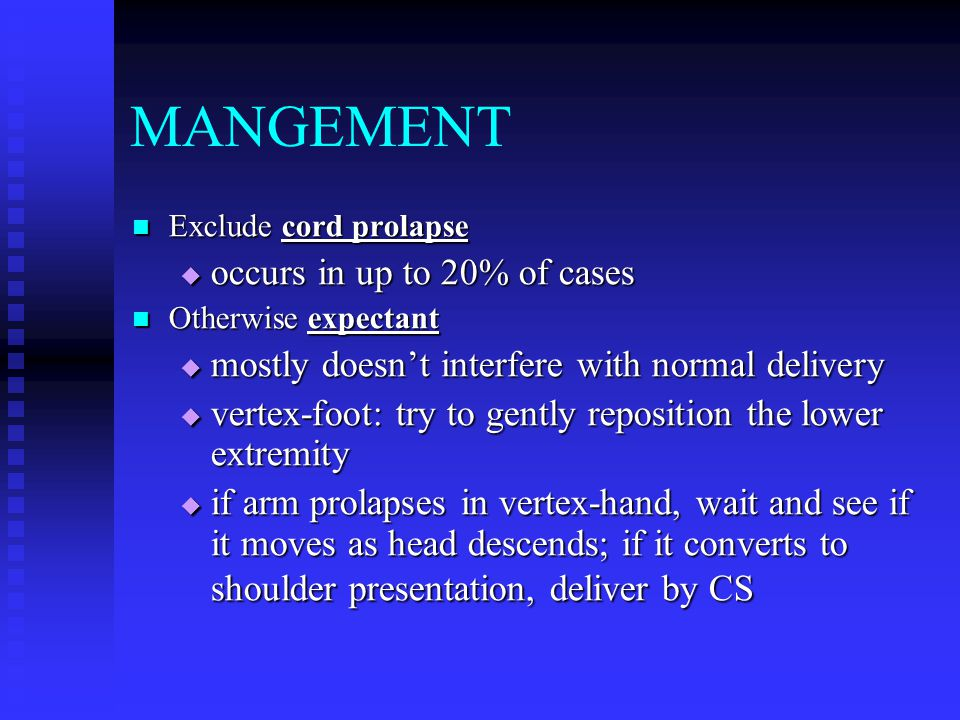 MANGEMENT Exclude cord prolapse Exclude cord prolapse  occurs in up to 20% of cases Otherwise expectant Otherwise expectant  mostly doesn't interfer