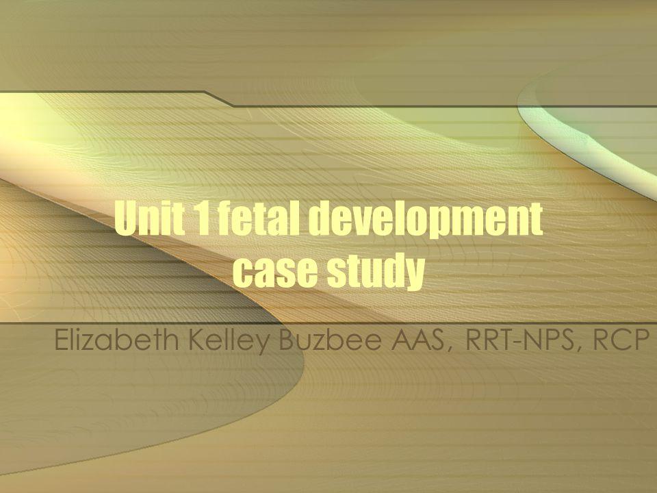 Unit 1 fetal development case study Elizabeth Kelley Buzbee AAS, RRT-NPS, RCP
