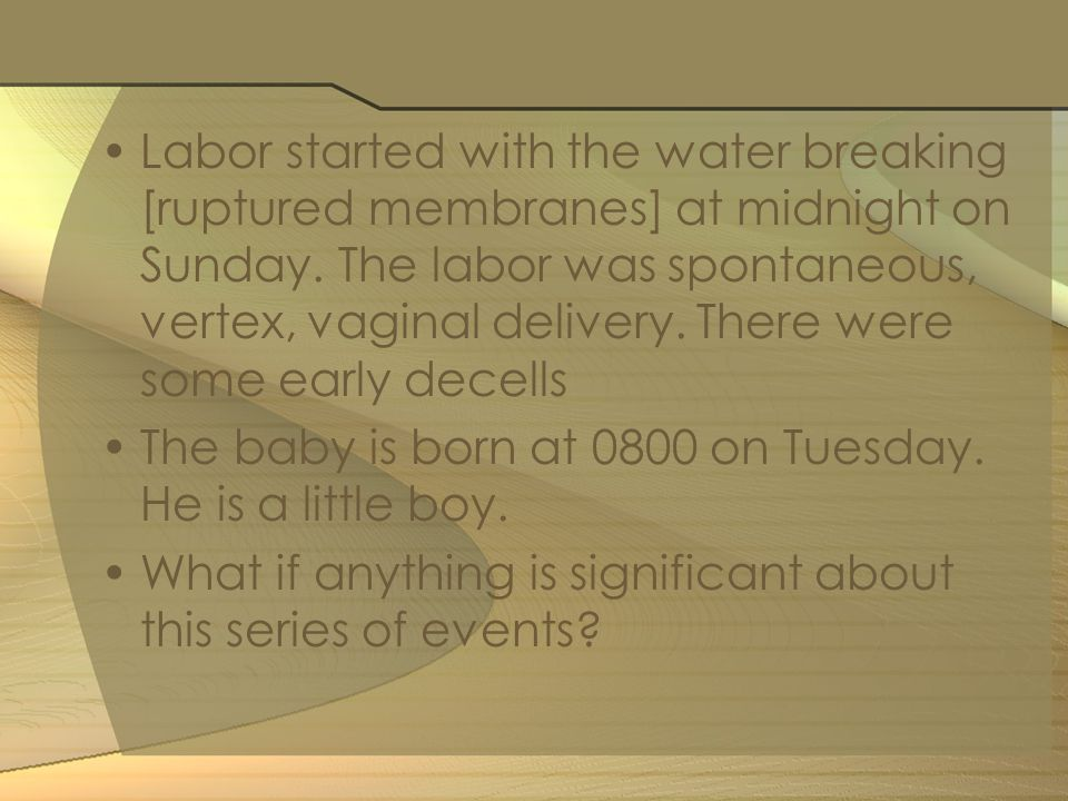 Labor started with the water breaking [ruptured membranes] at midnight on Sunday.