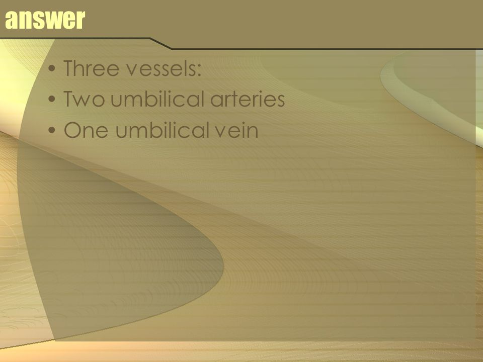 answer Three vessels: Two umbilical arteries One umbilical vein