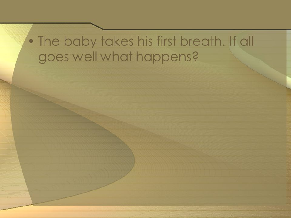 The baby takes his first breath. If all goes well what happens