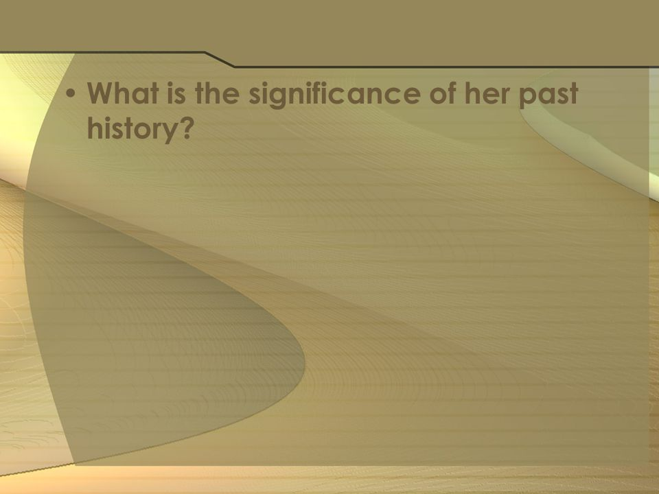 What is the significance of her past history?
