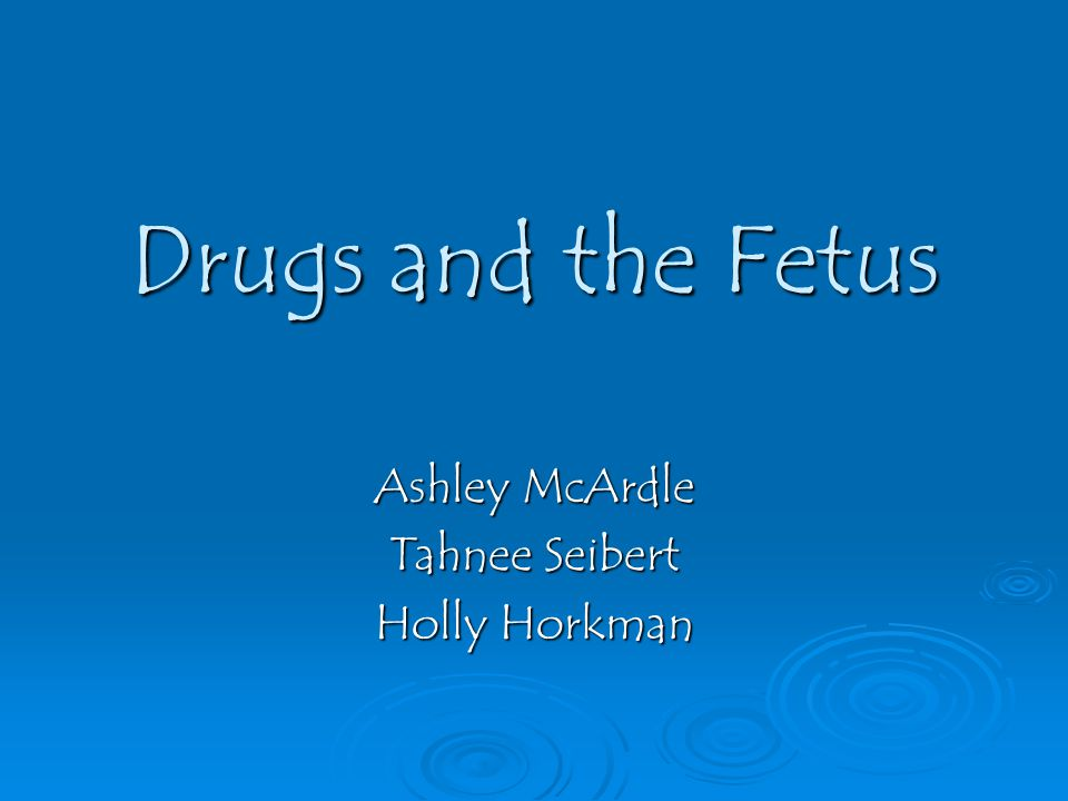Drugs and the Fetus Ashley McArdle Tahnee Seibert Holly Horkman