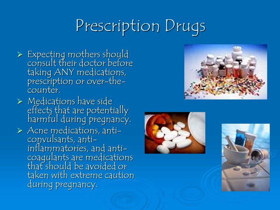Prescription Drugs  Expecting mothers should consult their doctor before taking ANY medications, prescription or over-the- counter.  Medications hav
