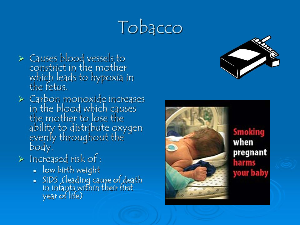 Tobacco  Causes blood vessels to constrict in the mother which leads to hypoxia in the fetus.  Carbon monoxide increases in the blood which causes t