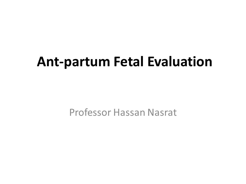 Ant-partum Fetal Evaluation Professor Hassan Nasrat