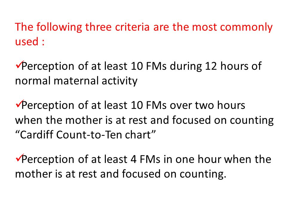 The following three criteria are the most commonly used : Perception of at least 10 FMs during 12 hours of normal maternal activity Perception of at l