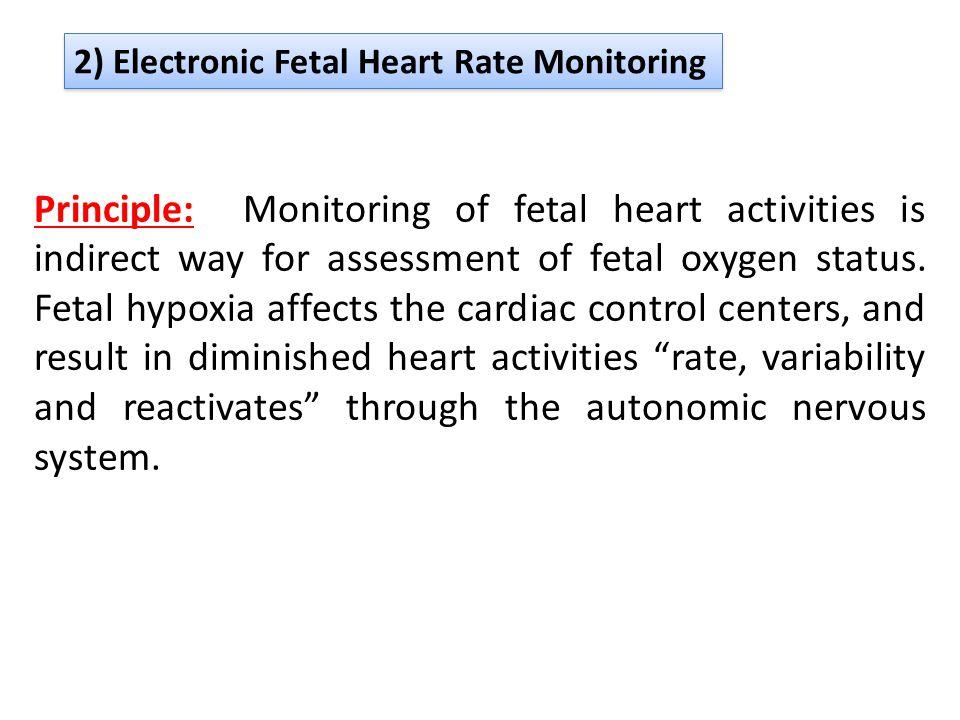 2) Electronic Fetal Heart Rate Monitoring Principle: Monitoring of fetal heart activities is indirect way for assessment of fetal oxygen status. Fetal