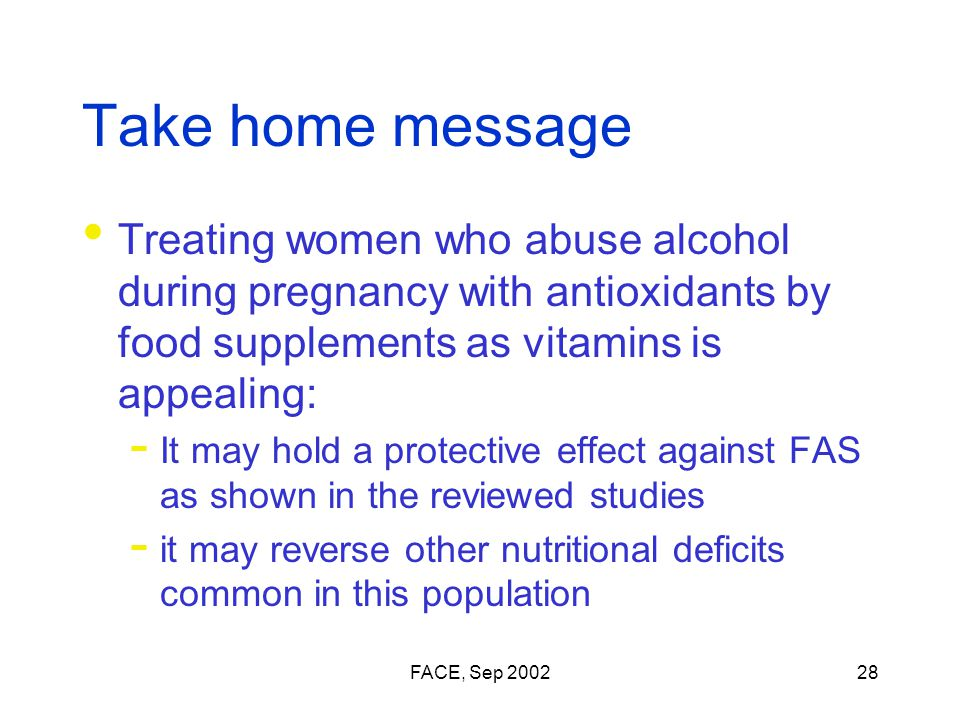 FACE, Sep 200228 Take home message Treating women who abuse alcohol during pregnancy with antioxidants by food supplements as vitamins is appealing:  It may hold a protective effect against FAS as shown in the reviewed studies  it may reverse other nutritional deficits common in this population