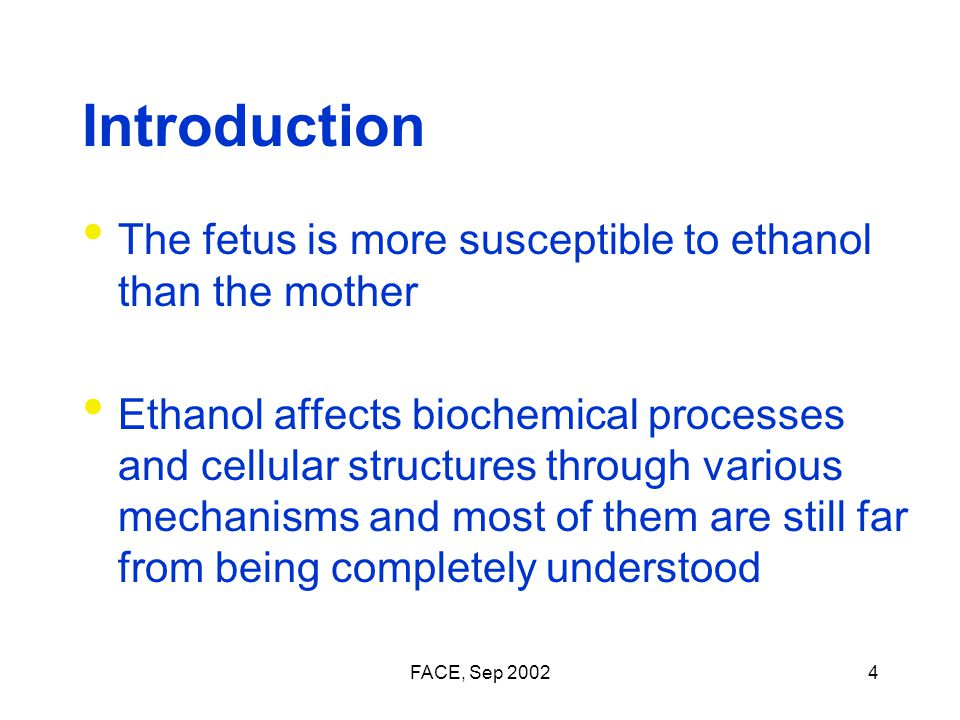 FACE, Sep 20024 Introduction The fetus is more susceptible to ethanol than the mother Ethanol affects biochemical processes and cellular structures through various mechanisms and most of them are still far from being completely understood