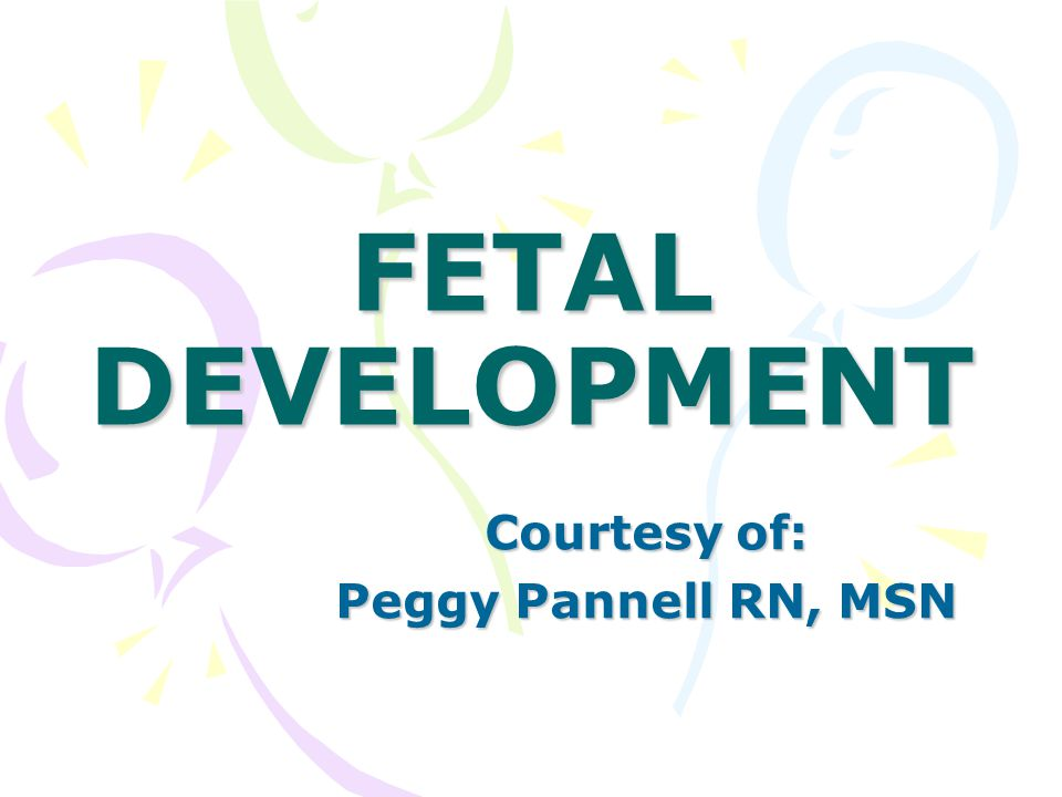 FETAL DEVELOPMENT Courtesy of: Peggy Pannell RN, MSN