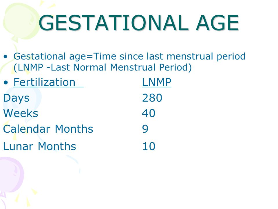 GESTATIONAL AGE Gestational age=Time since last menstrual period (LNMP -Last Normal Menstrual Period) Fertilization LNMP Days280 Weeks40 Calendar Months9 Lunar Months10