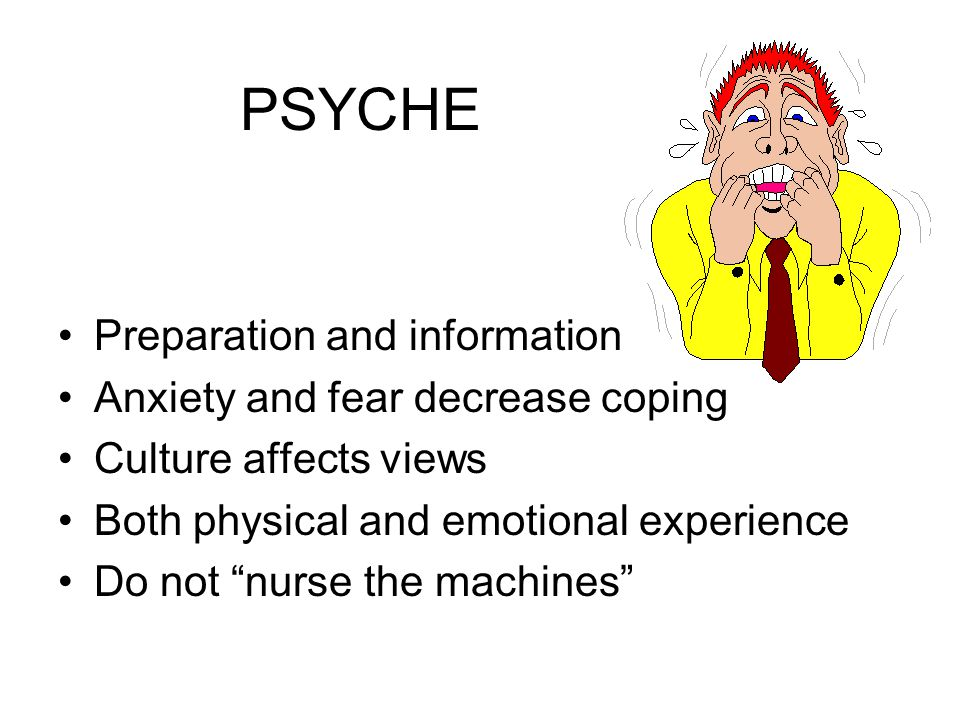 """PSYCHE Preparation and information Anxiety and fear decrease coping Culture affects views Both physical and emotional experience Do not """"nurse the mac"""