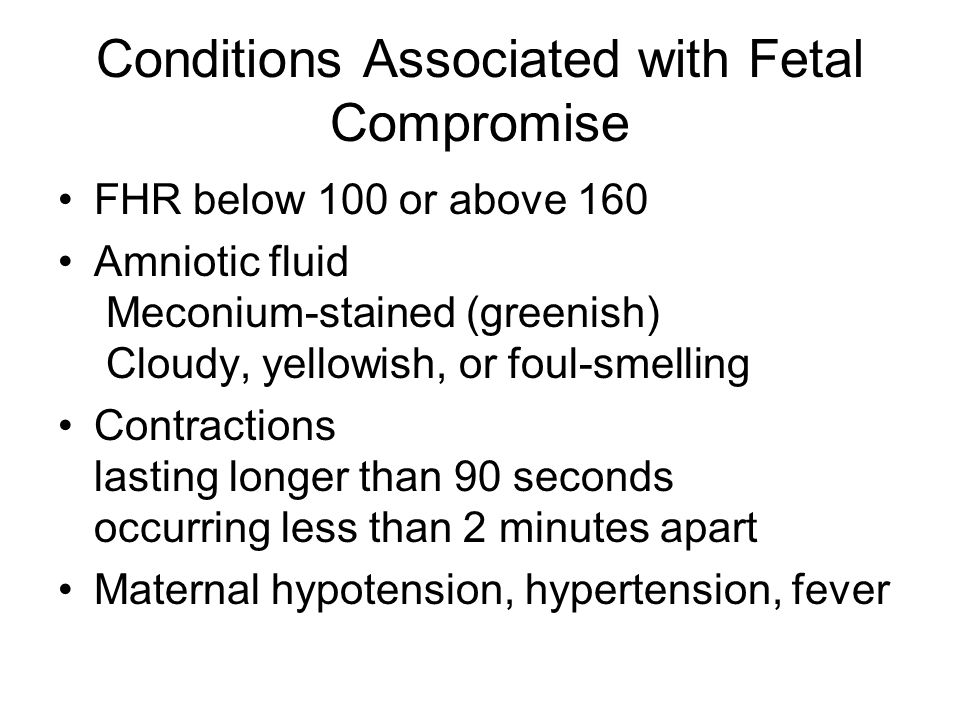 Conditions Associated with Fetal Compromise FHR below 100 or above 160 Amniotic fluid Meconium-stained (greenish) Cloudy, yellowish, or foul-smelling