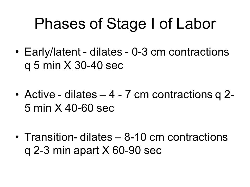 Phases of Stage I of Labor Early/latent - dilates - 0-3 cm contractions q 5 min X 30-40 sec Active - dilates – 4 - 7 cm contractions q 2- 5 min X 40-6
