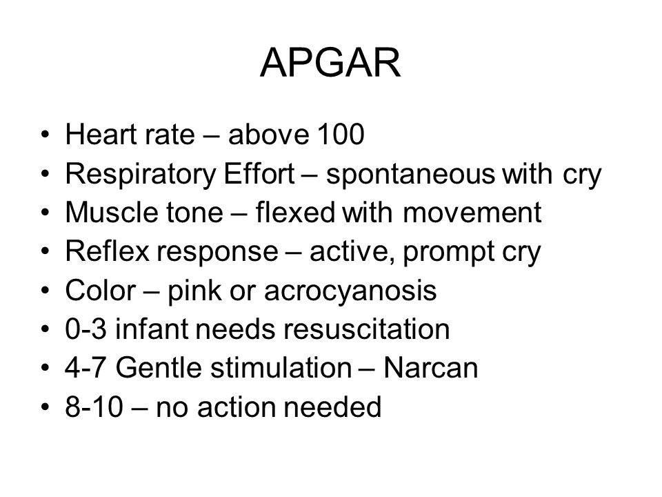 APGAR Heart rate – above 100 Respiratory Effort – spontaneous with cry Muscle tone – flexed with movement Reflex response – active, prompt cry Color –