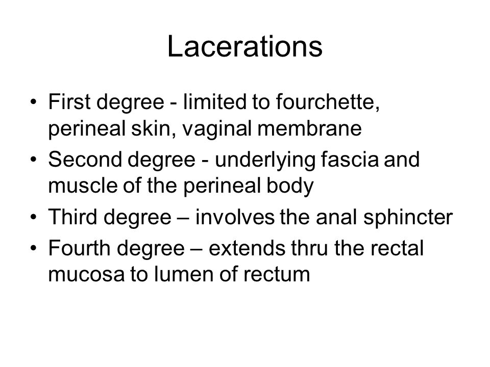 Lacerations First degree - limited to fourchette, perineal skin, vaginal membrane Second degree - underlying fascia and muscle of the perineal body Th