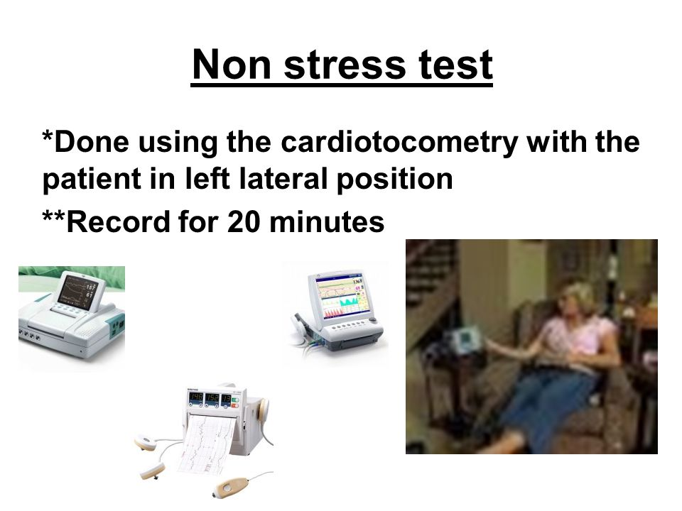 Non stress test *Done using the cardiotocometry with the patient in left lateral position **Record for 20 minutes