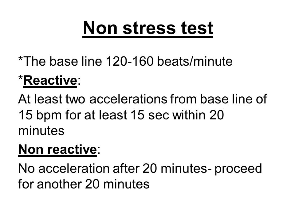 Non stress test *The base line 120-160 beats/minute *Reactive: At least two accelerations from base line of 15 bpm for at least 15 sec within 20 minut