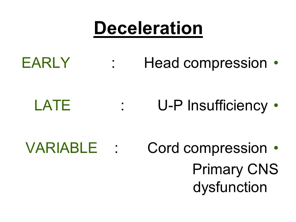 Deceleration EARLY : Head compression LATE : U-P Insufficiency VARIABLE : Cord compression Primary CNS dysfunction