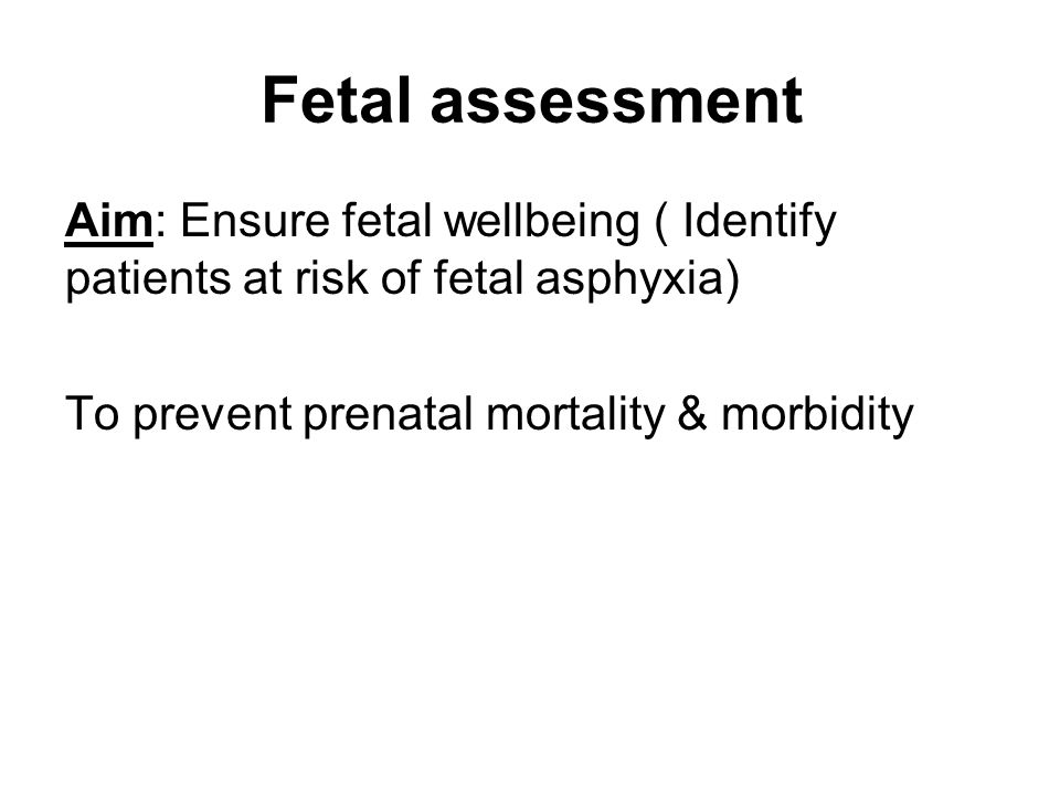 Fetal assessment Aim: Ensure fetal wellbeing ( Identify patients at risk of fetal asphyxia) To prevent prenatal mortality & morbidity