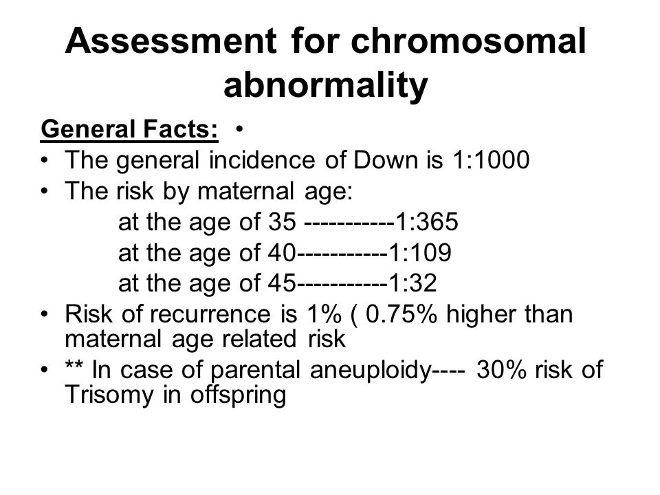 Assessment for chromosomal abnormality General Facts: The general incidence of Down is 1:1000 The risk by maternal age: at the age of 35 -----------1: