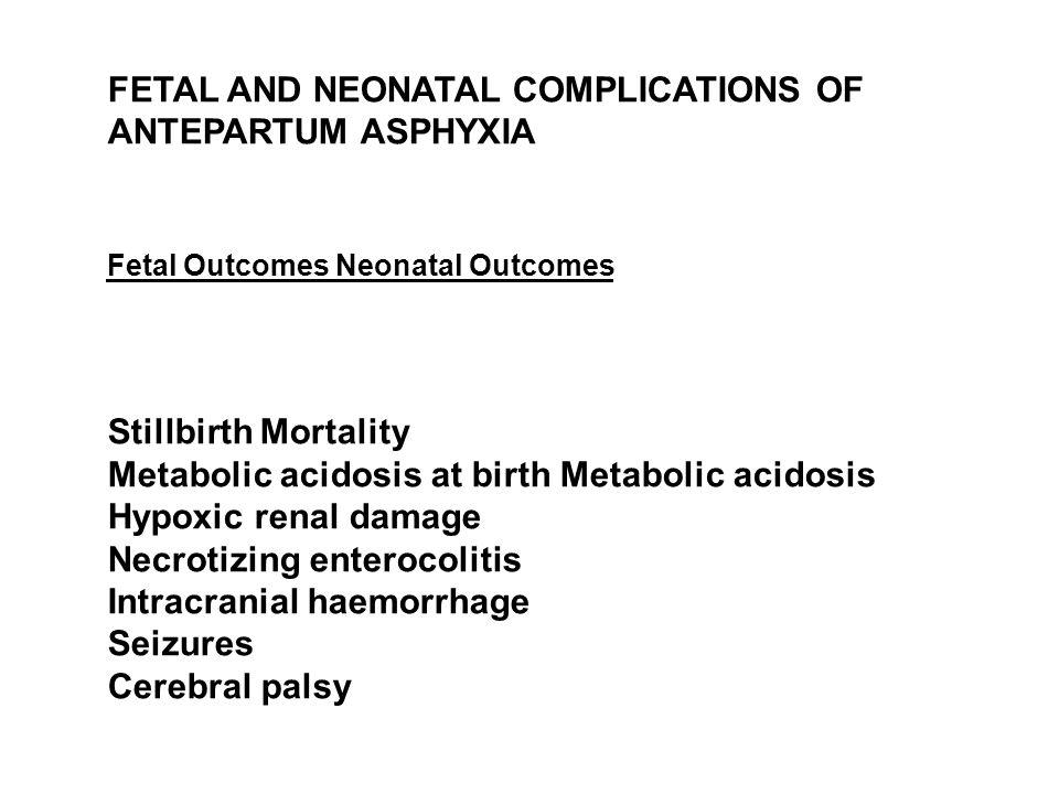 FETAL AND NEONATAL COMPLICATIONS OF ANTEPARTUM ASPHYXIA Fetal Outcomes Neonatal Outcomes Stillbirth Mortality Metabolic acidosis at birth Metabolic acidosis Hypoxic renal damage Necrotizing enterocolitis Intracranial haemorrhage Seizures Cerebral palsy