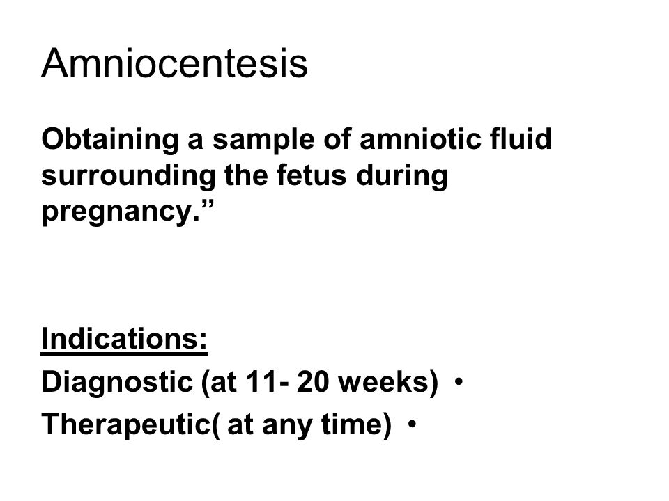 "Amniocentesis Obtaining a sample of amniotic fluid surrounding the fetus during pregnancy."" Indications: Diagnostic (at 11- 20 weeks) Therapeutic( at"