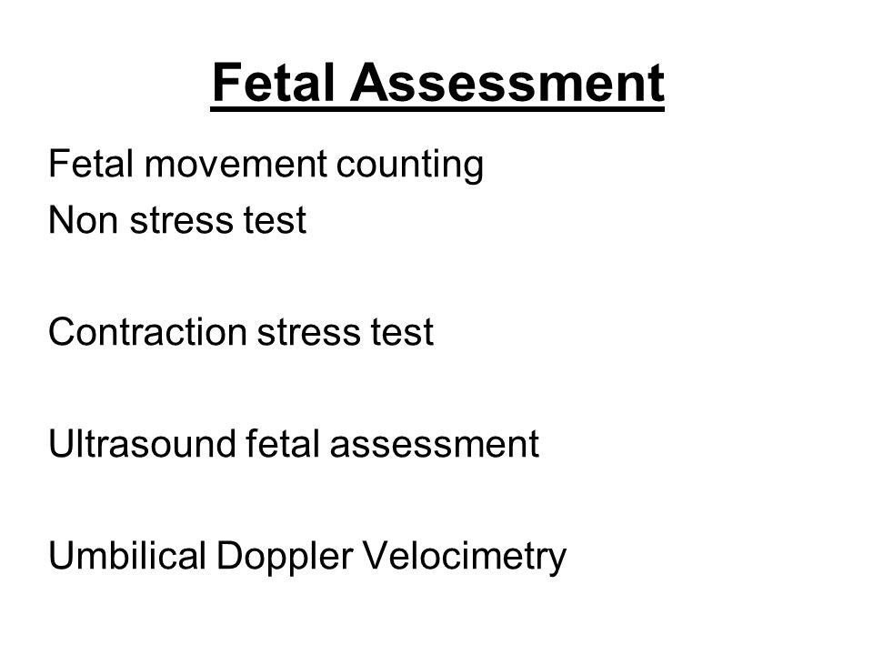 Fetal Assessment Fetal movement counting Non stress test Contraction stress test Ultrasound fetal assessment Umbilical Doppler Velocimetry